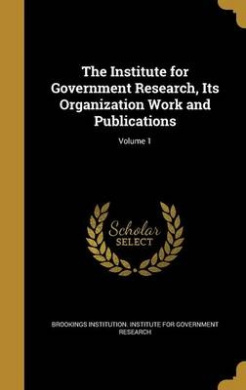 The Institute for Government Research, Its Organization Work and Publications; Volume 1
