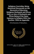 Religious Courtship, Being Historical Discourses on the Necessity of Marrying Religious Husbands and Wives Only; As Also of Husbands and Wives Being of the Same Opinions in Religion with One Another. with an Appendix