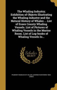 The Whaling Industry; Exhibition of Objects Illustrating the Whaling Industry and the Natural History of Whales ... List of Essex County Whaling Vessels. List of Pictures of Whaling Vessels in the Marine Room. List of Log-Books of Whaling Vessels In...