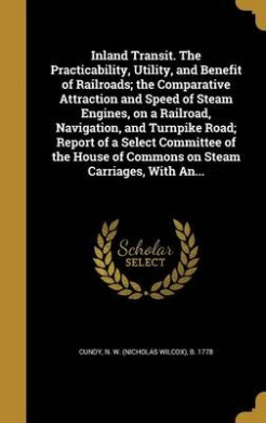 Inland Transit. the Practicability, Utility, and Benefit of Railroads; The Comparative Attraction and Speed of Steam Engines, on a Railroad, Navigation, and Turnpike Road; Report of a Select Committee of the House of Commons on Steam Carriages, with An...