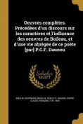 Oeuvres Completes. Precedees D'Un Discours Sur Les Caracteres Et L'Influence Des Oeuvres de Boileau, Et D'Une Vie Abregee de Ce Poete [Par] P.C.F. Daunou [FRE]