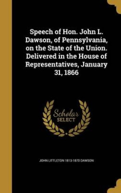Speech of Hon. John L. Dawson, of Pennsylvania, on the State of the Union. Delivered in the House of Representatives, January 31, 1866