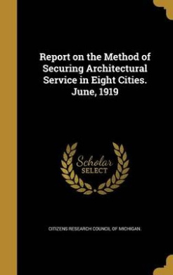 Report on the Method of Securing Architectural Service in Eight Cities. June, 1919