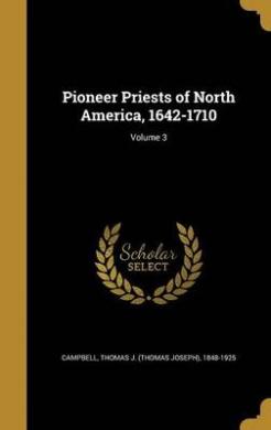 Pioneer Priests of North America, 1642-1710; Volume 3