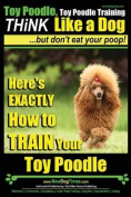 Toy Poodle, Toy Poodle Training - Think Like a Dog...But Don't Eat Your Poop!