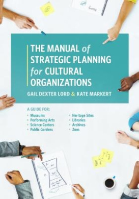 Manual of Strategic Planning for Cultural Organizations: A Guide for Directors, Trustees, and Staff of Museums, Science Centers, Gardens, Art Centers, Heritage Sites, Libraries and Archives, Performing Arts Organizations, and Zoos