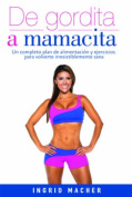 de Gordita a Mamacita / From Fat to Fab. a Complete Diet and Exercise/Fitness Plan to Become Irresistibly Healthy. [Spanish]