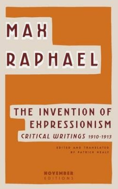 The Invention of Expressionism: Critical Writings 1910-1913