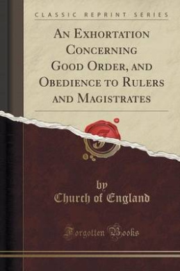An Exhortation Concerning Good Order, and Obedience to Rulers and Magistrates (Classic Reprint)