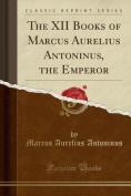 The XII Books of Marcus Aurelius Antoninus, the Emperor