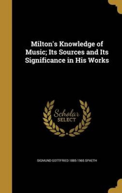 Milton's Knowledge of Music; Its Sources and Its Significance in His Works
