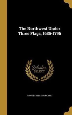 The Northwest Under Three Flags, 1635-1796