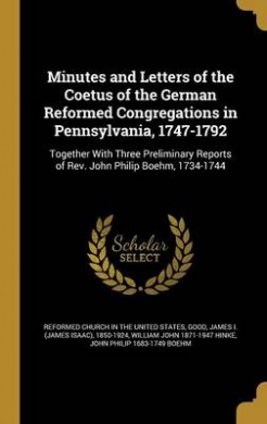 Minutes and Letters of the Coetus of the German Reformed Congregations in Pennsylvania, 1747-1792: Together with Three Preliminary Reports of REV. John Philip Boehm, 1734-1744