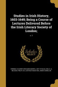Studies in Irish History, 1603-1649; Being a Course of Lectures Delivered Before the Irish Literary Society of London;; V. 1