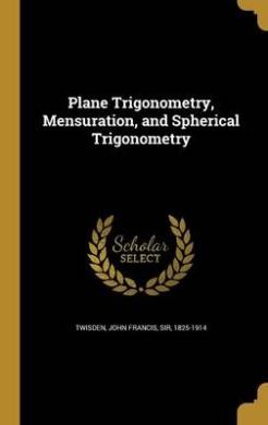 Plane Trigonometry, Mensuration, and Spherical Trigonometry