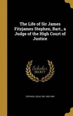 The Life of Sir James Fitzjames Stephen, Bart., a Judge of the High Court of Justice