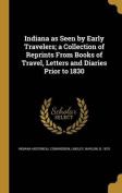 Indiana as Seen by Early Travelers; A Collection of Reprints from Books of Travel, Letters and Diaries Prior to 1830