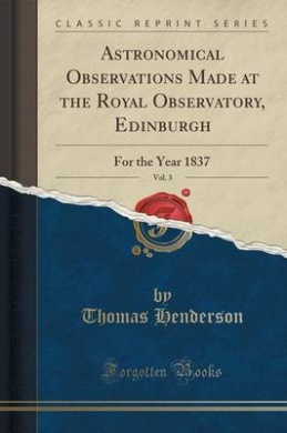 Astronomical Observations Made at the Royal Observatory, Edinburgh, Vol. 3: For the Year 1837 (Classic Reprint)