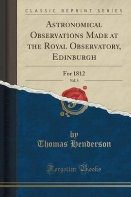 Astronomical Observations Made at the Royal Observatory, Edinburgh, Vol. 8: For 1812 (Classic Reprint)