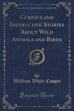 Curious and Instructive Stories about Wild Animals and Birds (Classic Reprint)