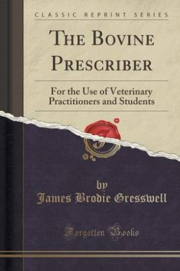 The Bovine Prescriber: For the Use of Veterinary Practitioners and Students (Classic Reprint)