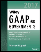 Wiley GAAP for Governments 2017 - Interpretation and Application of Generally Accepted Accounting Principles for State and Local Governments
