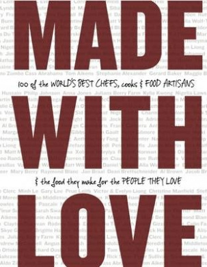 Made with Love: 100 of the World's Best Chefs, Cooks & Food Artisans & the Food They Make for the People They Love