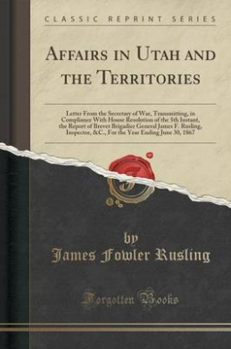 Affairs in Utah and the Territories: Letter from the Secretary of War, Transmitting, in Compliance with House Resolution of the 5th Instant, the Report of Brevet Brigadier General James F. Rusling, Inspector, &C., for the Year Ending June 30, 1867