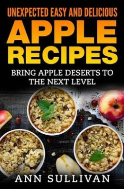 Unexpected Easy and Delicious Apple Recipes: Bring Apple Desserts to the Next Level