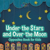 Under the Stars and Over the Moon - Opposites Book for Kids