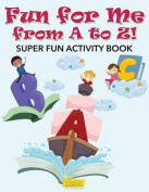 Fun for Me from A to Z! Super Fun Activity Book