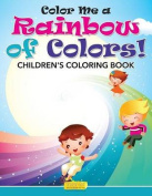 Color Me a Rainbow of Colors! Childrens' Coloring Book