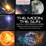 The Moon, the Sun and All the Constellations- Beginner's Astronomy Lessons for Kids - Children's Astronomy & Space Books