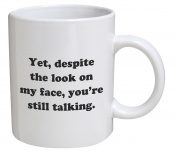 Funny Mug - Yet, despite the look on my face, you're still talking - 330ml Coffee Mugs - Inspirational gifts and sarcasm - By A Mug To Keep TM