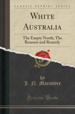 White Australia: The Empty North; The Reasons and Remedy (Classic Reprint)