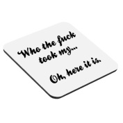 Who the fuck took my... Oh, here it is. rude funny coaster