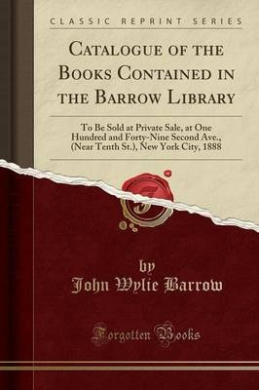 Catalogue of the Books Contained in the Barrow Library: To Be Sold at Private Sale, at One Hundred and Forty-Nine Second Ave., (Near Tenth St.), New York City, 1888 (Classic Reprint)