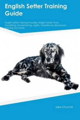 English Setter Training Guide English Setter Training Includes: English Setter Tricks, Socializing, Housetraining, Agility, Obedience, Behavioral Training and More