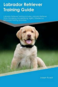 Labrador Retriever Training Guide Labrador Retriever Training Includes