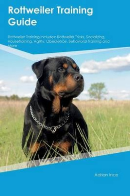 Rottweiler Training Guide Rottweiler Training Includes: Rottweiler Tricks, Socializing, Housetraining, Agility, Obedience, Behavioral Training and More