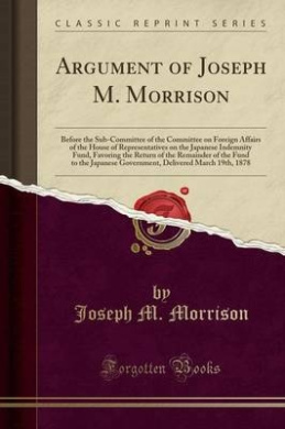 Argument of Joseph M. Morrison: Before the Sub-Committee of the Committee on Foreign Affairs of the House of Representatives on the Japanese Indemnity Fund, Favoring the Return of the Remainder of the Fund to the Japanese Government, Delivered March 19th,