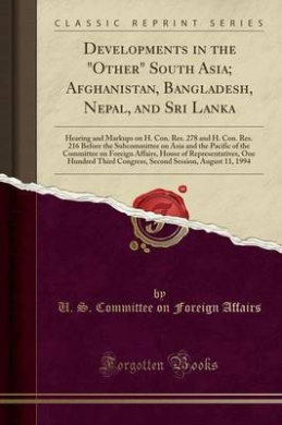Developments in the Other South Asia; Afghanistan, Bangladesh, Nepal, and Sri Lanka: Hearing and Markups on H. Con. Res. 278 and H. Con. Res. 216 Before the Subcommittee on Asia and the Pacific of the Committee on Foreign Affairs, House of Representativ
