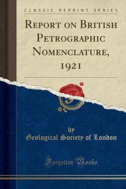 Report on British Petrographic Nomenclature, 1921 (Classic Reprint)