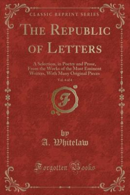 The Republic of Letters, Vol. 4 of 4: A Selection, in Poetry and Prose, from the Works of the Most Eminent Writers, with Many Original Pieces (Classic Reprint)