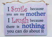 """""""I smile because you are my Mother """" Hanging Plaque Mothers Day Gift Birthday Christmas Gift"""