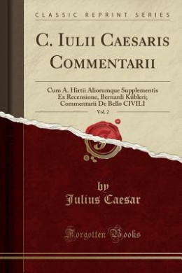 C. Iulii Caesaris Commentarii, Vol. 2: Cum A. Hirtii Aliorumque Supplementis Ex Recensione, Bernardi Kubleri; Commentarii de Bello Civili (Classic Reprint)