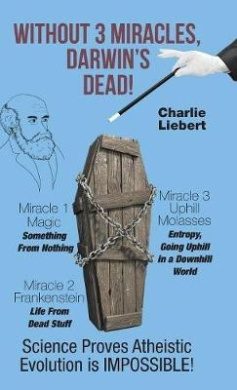 Without 3 Miracles, Darwin's Dead!: Science Proves Evolution's Impossible