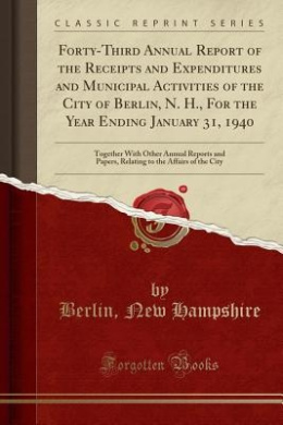 Forty-Third Annual Report of the Receipts and Expenditures and Municipal Activities of the City of Berlin, N. H., for the Year Ending January 31, 1940: Together with Other Annual Reports and Papers, Relating to the Affairs of the City (Classic Reprint)