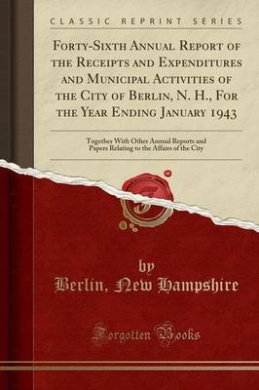 Forty-Sixth Annual Report of the Receipts and Expenditures and Municipal Activities of the City of Berlin, N. H., for the Year Ending January 1943: Together with Other Annual Reports and Papers Relating to the Affairs of the City (Classic Reprint)