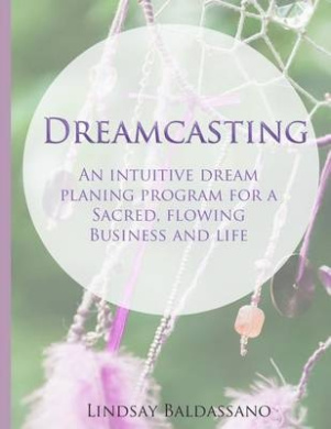 Dreamcasting: An Intuitive Dream Planning Program for a Sacred, Flowing Business and Life